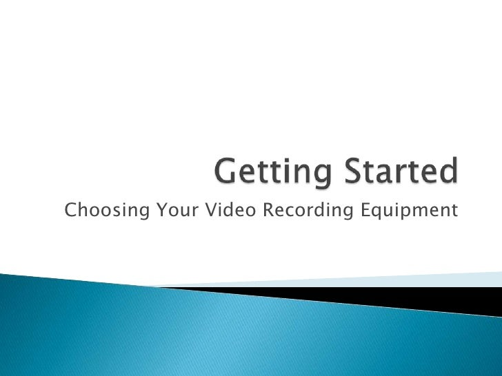 Getting Started<br />Choosing Your Video Recording Equipment<br />