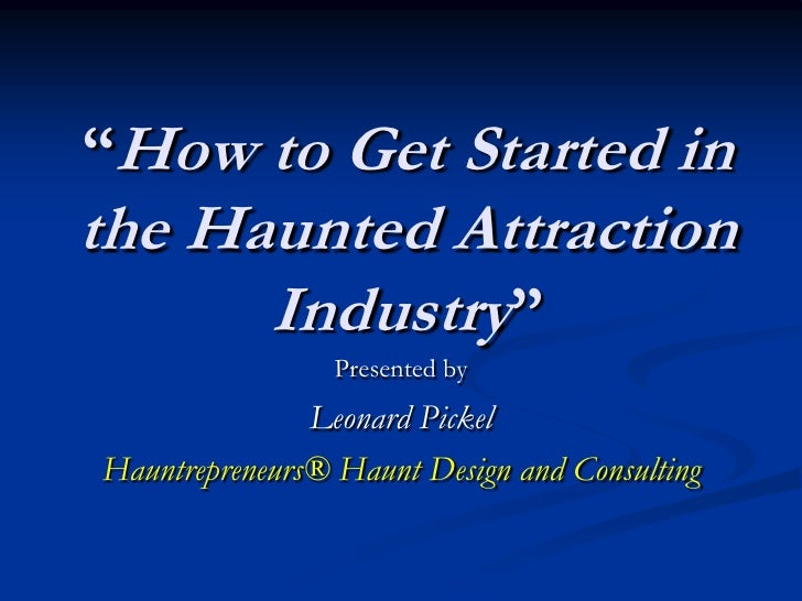 """How to Get Started inthe Haunted Attraction      Industry""                 Presented by               Leonard PickelHaunt..."