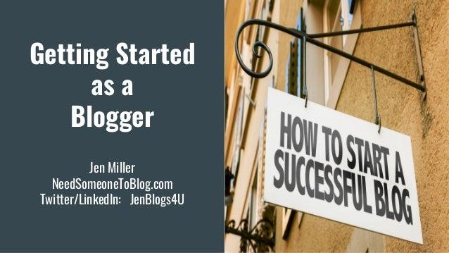Getting Started as a Blogger Jen Miller NeedSomeoneToBlog.com Twitter/LinkedIn: JenBlogs4U