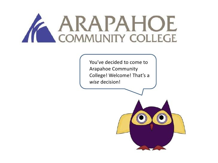 You've decided to come to Arapahoe Community College! Welcome! That's a wise decision!<br />
