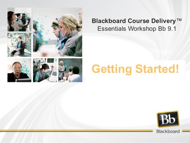 Getting Started! Blackboard Course Delivery™ Essentials Workshop Bb 9.1 City Colleges of Chicago