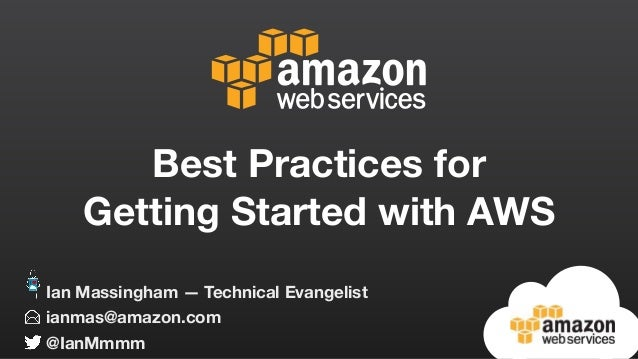 Best Practices for Getting Started with AWS ianmas@amazon.com @IanMmmm Ian Massingham — Technical Evangelist