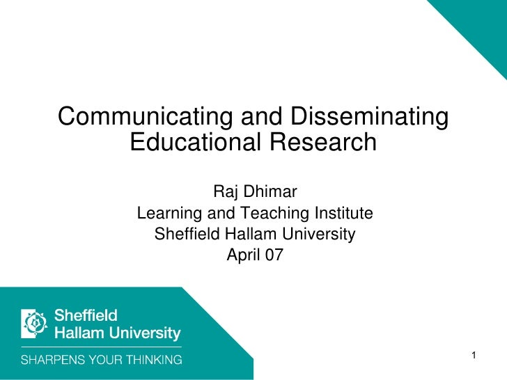 Communicating and Disseminating Educational Research Raj Dhimar Learning and Teaching Institute Sheffield Hallam Universit...