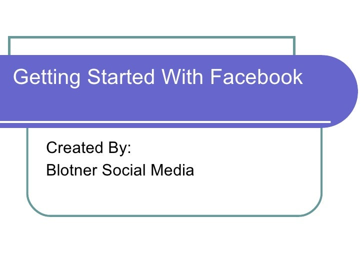 Getting Started With Facebook Created By: Blotner Social Media