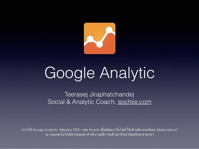 "Google Analytic Teerasej Jiraphatchandej Social & Analytic Coach, sochiie.com ! ! ! ""การใช้ Google Analytic, Majestic SEO,..."