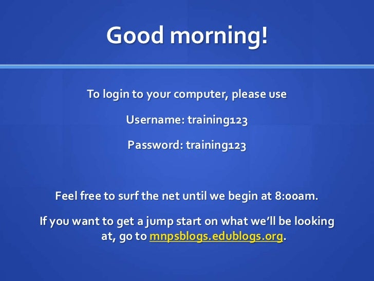 Good morning!<br />To login to your computer, please use <br />Username: training123<br />Password: training123<br />Feel ...