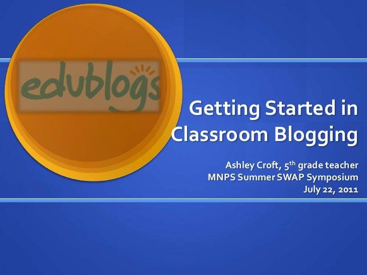 Getting Started in Classroom Blogging<br />Ashley Croft, 5th grade teacher<br />MNPS Summer SWAP Symposium<br />July 22, 2...