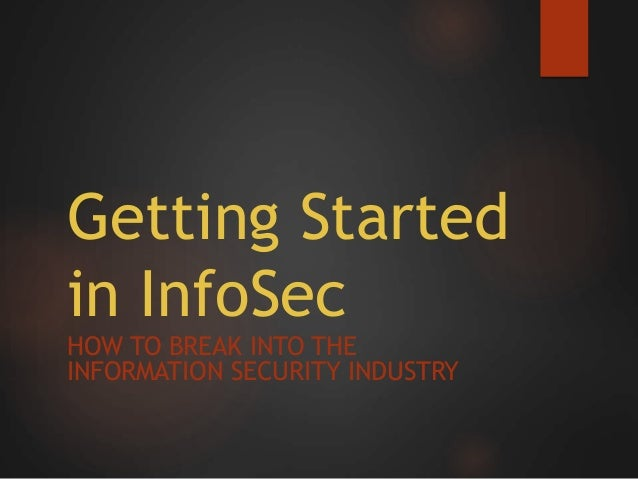 Getting Started in InfoSec HOW TO BREAK INTO THE INFORMATION SECURITY INDUSTRY