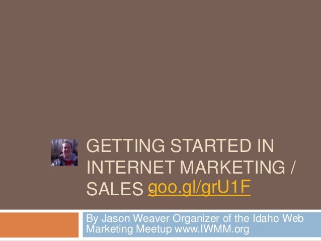 GETTING STARTED ININTERNET MARKETING /SALES goo.gl/grU1F      -By Jason Weaver Organizer of the Idaho WebMarketing Meetup ...