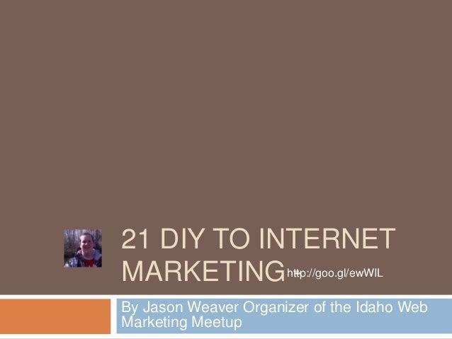 21 DIY TO INTERNETMARKETING http://goo.gl/ewWIL            -By Jason Weaver Organizer of the Idaho WebMarketing Meetup
