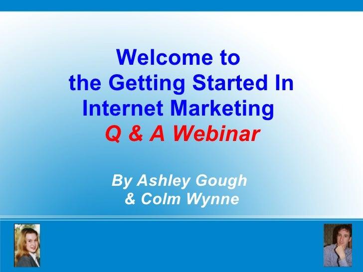 Welcome to  the Getting Started In Internet Marketing  Q & A Webinar By Ashley Gough  & Colm Wynne