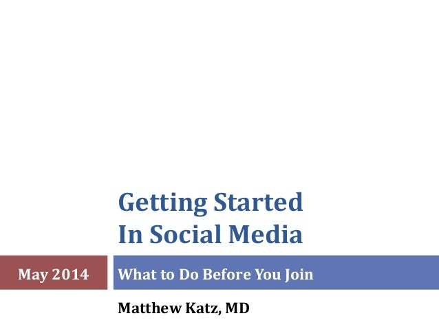 Getting Started In Social Media What to Do Before You Join Matthew Katz, MD May 2014