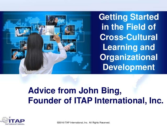©2016 ITAP International, Inc. All Rights Reserved. Getting Started in the Field of Cross-Cultural Learning and Organizati...