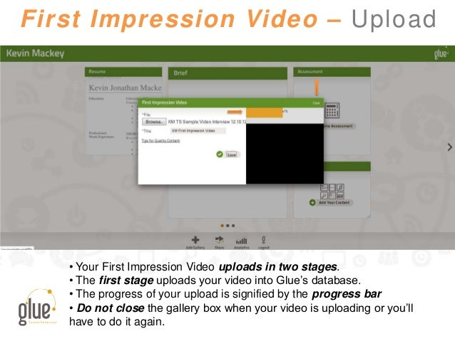 First Impression Video – Upload • Your First Impression Video uploads in two stages. • The first stage uploads your video ...