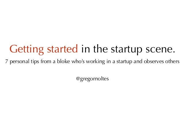 Getting started in the startup scene.7 personal tips from a bloke who's working in a startup and observes others          ...