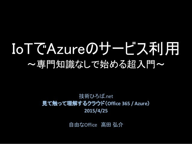 IoTでAzureのサービス利用 ~専門知識なしで始める超入門~ 技術ひろば.net 見て触って理解するクラウド(Office 365 / Azure) 2015/4/25 自由なOffice 高田 弘介
