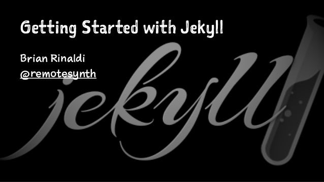 Getting Started with Jekyll Brian Rinaldi @remotesynth