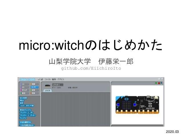micro:witchのはじめかた 山梨学院大学 伊藤栄一郎 github.com/EiichiroIto 2020.03