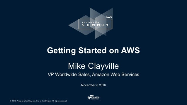 © 2016, Amazon Web Services, Inc. or its Affiliates. All rights reserved. November 8 2016 Getting Started on AWS Mike Clay...