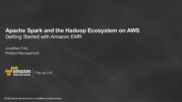Apache Spark and the Hadoop Ecosystem on AWS Getting Started with Amazon EMR Jonathan Fritz, Sr. Product Manager March 20,...