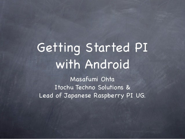 Getting Started PI   with Android          Masafumi Ohta     Itochu Techno Solutions &Lead of Japanese Raspberry PI UG.