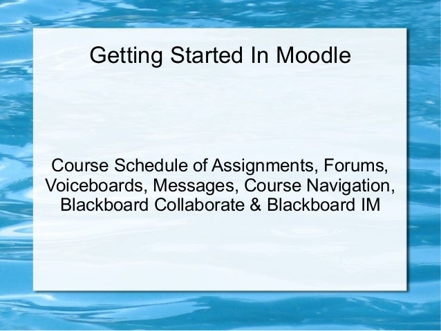 Getting Started In Moodle  Course Schedule of Assignments, Forums, Voiceboards, Messages, Course Navigation, Blackboard Co...