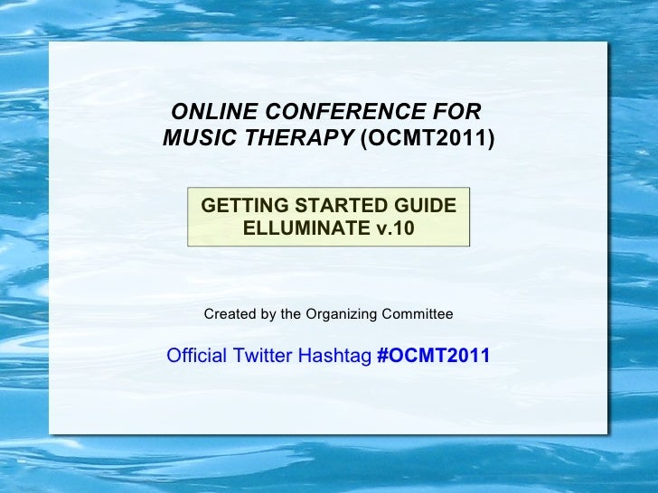 ONLINE CONFERENCE FOR  MUSIC THERAPY  (OCMT2011) GETTING STARTED GUIDE ELLUMINATE v.10 Created by the Organizing Committee...