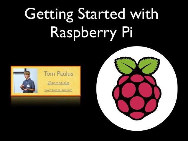 Getting Started with Raspberry Pi Tom Paulus @tompaulus www.tompaulus.com