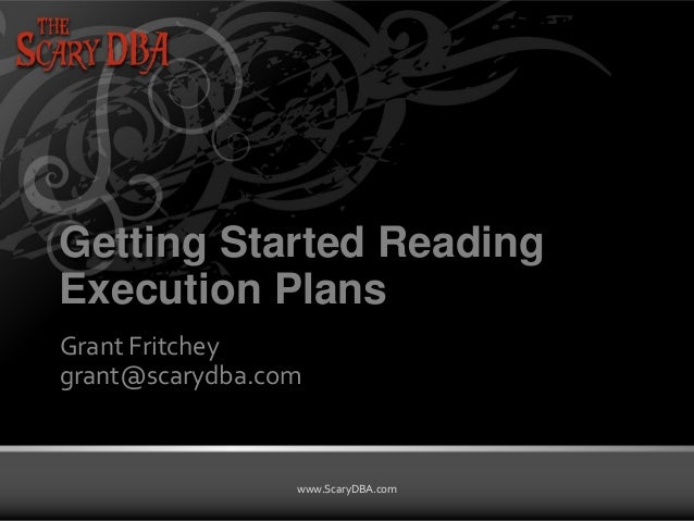 Grant Fritchey | www.ScaryDBA.com www.ScaryDBA.com Getting Started Reading Execution Plans Grant Fritchey grant@scarydba.c...