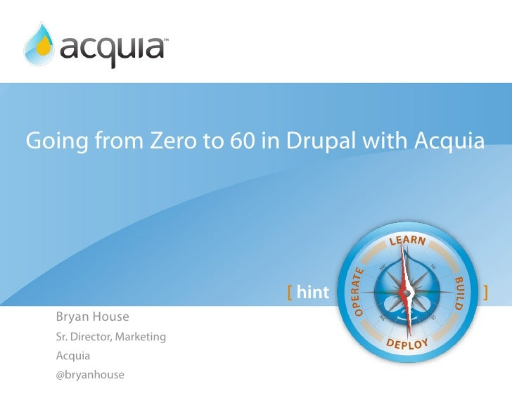 Going from Zero to 60 in Drupal with Acquia                                 [ hint        ]   Bryan House   Sr. Director, ...
