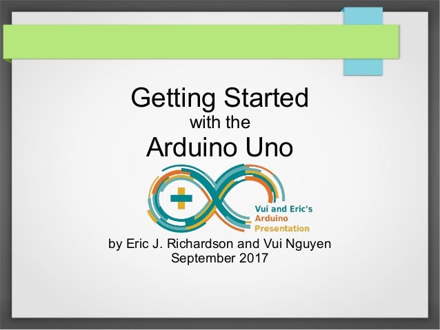Getting Started with the Arduino Uno by Eric J. Richardson and Vui Nguyen September 2017