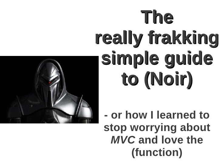 Thereally frakking simple guide   to (Noir) - or how I learned to stop worrying about   MVC and love the       (function)