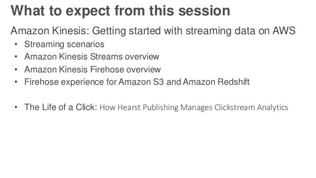 What to expect from this session Amazon Kinesis: Getting started with streaming data on AWS • Streaming scenarios • Amazon...