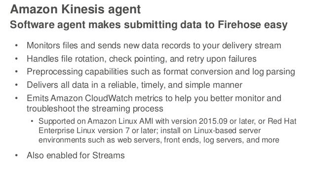 Amazon Kinesis agent Software agent makes submitting data to Firehose easy • Monitors files and sends new data records to ...