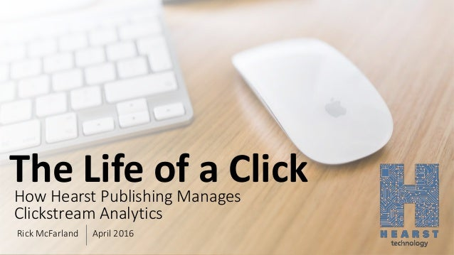 The Life of a ClickHow Hearst Publishing Manages Clickstream Analytics Rick McFarland April 2016