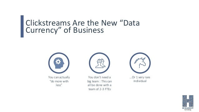"""Clickstreams Are the New """"Data Currency"""" of Business You can actually """"do more with less"""" You don't need a big team : This..."""