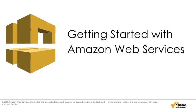 Getting Started with Amazon Web Services © 2015 Amazon Web Services, Inc. and its affiliates. All rights served. May not b...