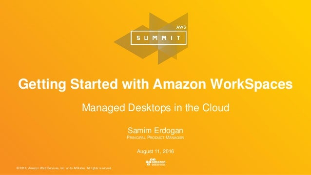 © 2016, Amazon Web Services, Inc. or its Affiliates. All rights reserved. Samim Erdogan PRINCIPAL PRODUCT MANAGER August 1...