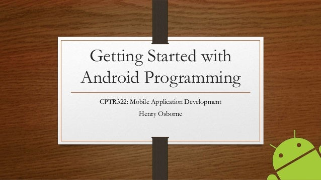 Getting Started with Android Programming CPTR322: Mobile Application Development Henry Osborne