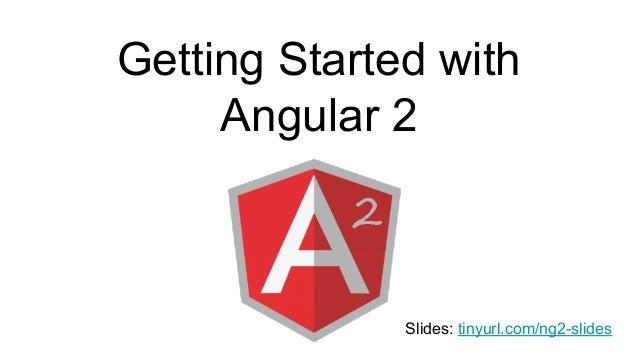 Getting Started with Angular 2 Slides: tinyurl.com/ng2-slides