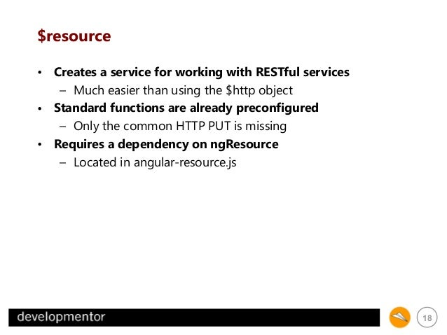 $resource • Creates a service for working with RESTful services – Much easier than using the $http object • Standard funct...