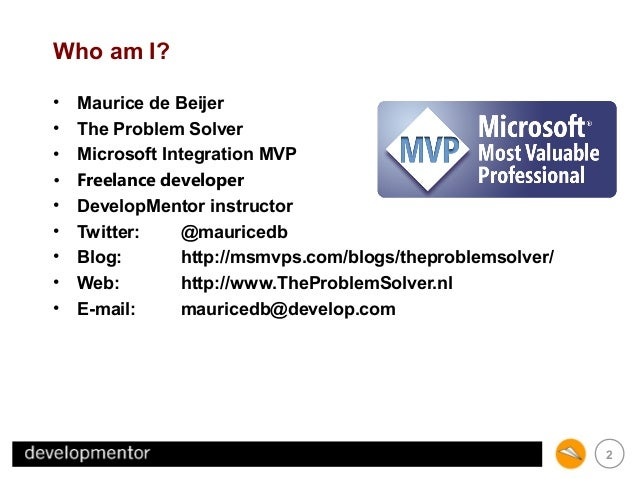 Who am I? • Maurice de Beijer • The Problem Solver • Microsoft Integration MVP • Freelance developer • DevelopMentor instr...