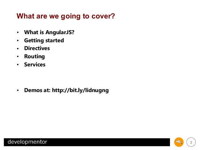 What are we going to cover? • • • • •  What is AngularJS? Getting started Directives Routing Services  • Demos at: http://...