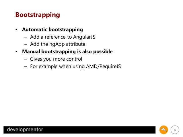 Bootstrapping • Automatic bootstrapping – Add a reference to AngularJS – Add the ngApp attribute • Manual bootstrapping is...