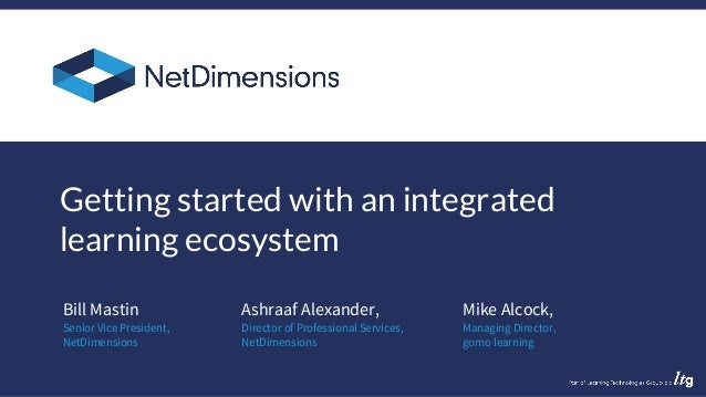 Bill Mastin Getting started with an integrated learning ecosystem Senior Vice President, NetDimensions Ashraaf Alexander, ...