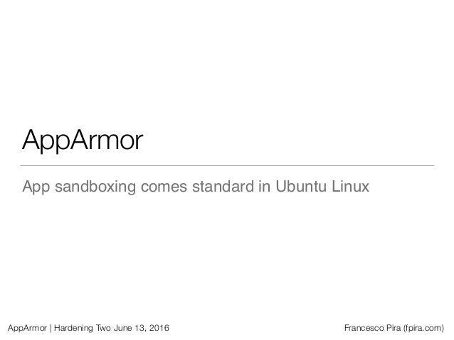AppArmor | Hardening Two June 13, 2016 Francesco Pira (fpira.com) AppArmor App sandboxing comes standard in Ubuntu Linux