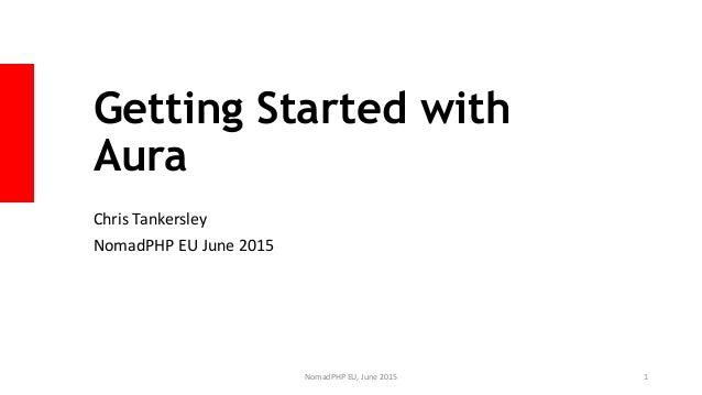 Getting Started with Aura Chris Tankersley NomadPHP EU June 2015 NomadPHP EU, June 2015 1