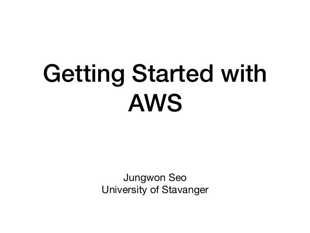 Getting Started with AWS Jungwon Seo  University of Stavanger