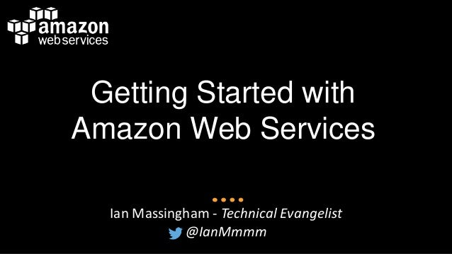 Getting Started with Amazon Web Services Ian Massingham - Technical Evangelist @IanMmmm