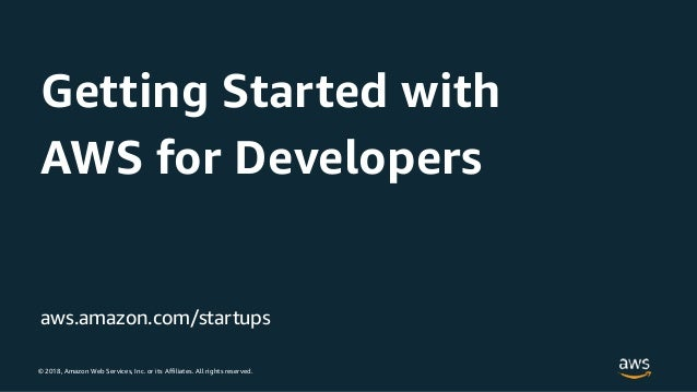 © 2018, Amazon Web Services, Inc. or its Affiliates. All rights reserved. aws.amazon.com/startups Getting Started with AWS...